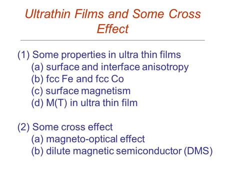 Ultrathin Films and Some Cross Effect (1) Some properties in ultra thin films (a) surface and interface anisotropy (b) fcc Fe and fcc Co (c) surface magnetism.