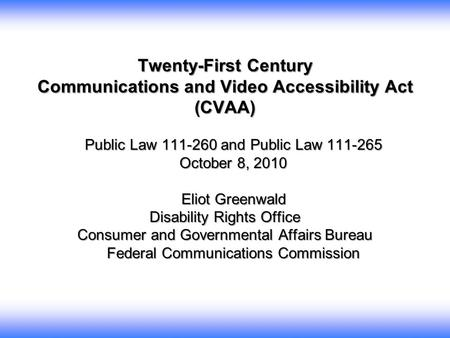 Twenty-First Century Communications and Video Accessibility Act (CVAA) Public Law 111-260 and Public Law 111-265 October 8, 2010 Eliot Greenwald Eliot.