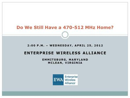 2:00 P.M. – WEDNESDAY, APRIL 25, 2012 ENTERPRISE WIRELESS ALLIANCE EMMITSBURG, MARYLAND MCLEAN, VIRGINIA Do We Still Have a 470-512 MHz Home?