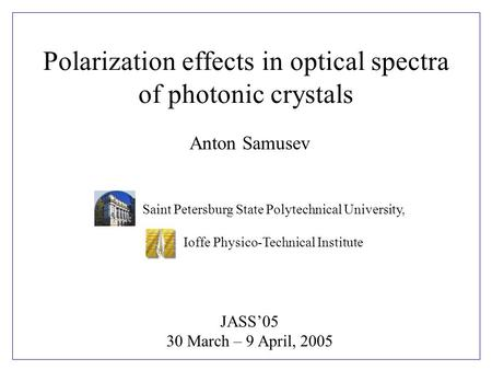 Anton Samusev JASS'05 30 March – 9 April, 2005 Saint Petersburg State Polytechnical University, Ioffe Physico-Technical Institute Polarization effects.