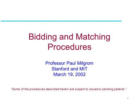 1 Bidding and Matching Procedures Professor Paul Milgrom Stanford and MIT March 19, 2002 *Some of the procedures described herein are subject to issued.