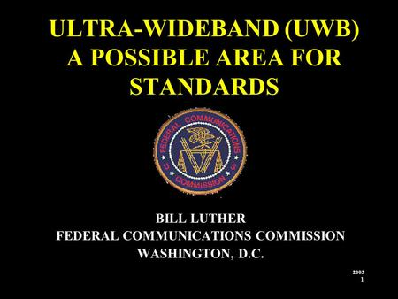 1 ULTRA-WIDEBAND (UWB) A POSSIBLE AREA FOR STANDARDS BILL LUTHER FEDERAL COMMUNICATIONS COMMISSION WASHINGTON, D.C. 2003.