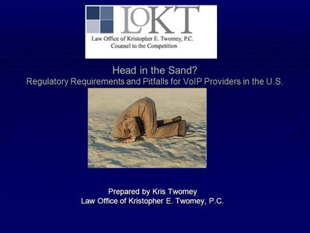 Head in the Sand? Regulatory Requirements and Pitfalls for VoIP Providers in the U.S. Prepared by Kris Twomey Law Office of Kristopher E. Twomey, P.C.