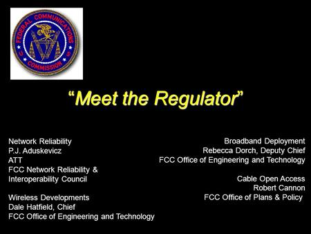 """Meet the Regulator"" Network Reliability P.J. Aduskevicz ATT FCC Network Reliability & Interoperability Council Wireless Developments Dale Hatfield, Chief."