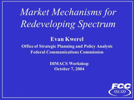 Market Mechanisms for Redeveloping Spectrum Evan Kwerel Office of Strategic Planning and Policy Analysis Federal Communications Commission DIMACS Workshop.