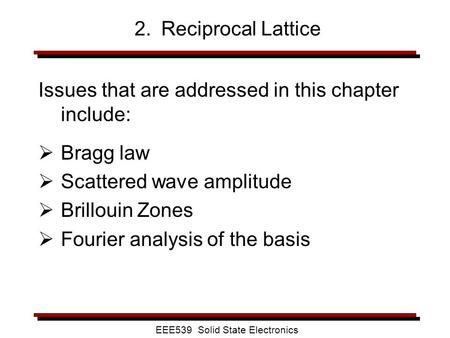 EEE539 Solid State Electronics 2. Reciprocal Lattice Issues that are addressed in this chapter include:  Bragg law  Scattered wave amplitude  Brillouin.