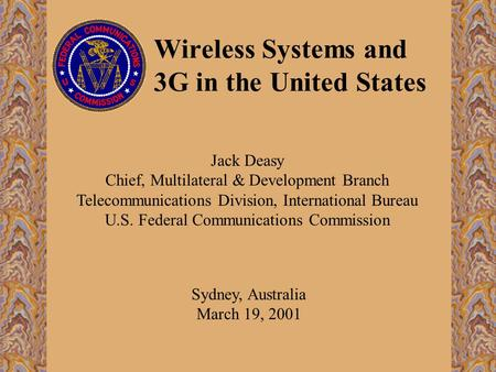 Wireless Systems and 3G in the United States Sydney, Australia March 19, 2001 Jack Deasy Chief, Multilateral & Development Branch Telecommunications Division,
