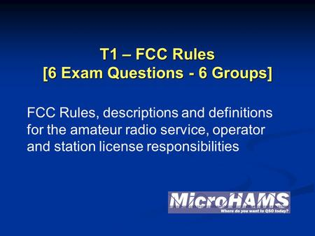 T1 – FCC Rules [6 Exam Questions - 6 Groups] FCC Rules, descriptions and definitions for the amateur radio service, operator and station license responsibilities.