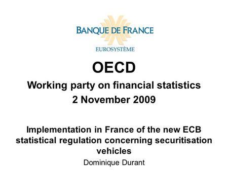 OECD Working party on financial statistics 2 November 2009 Implementation in France of the new ECB statistical regulation concerning securitisation vehicles.