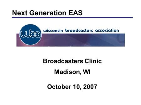 Broadcasters Clinic Madison, WI October 10, 2007 Next Generation EAS.