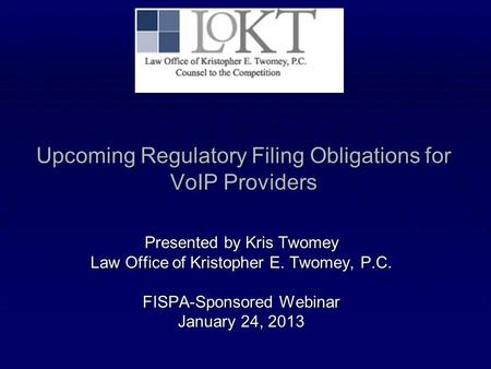 Upcoming Regulatory Filing Obligations for VoIP Providers Presented by Kris Twomey Law Office of Kristopher E. Twomey, P.C. FISPA-Sponsored Webinar January.