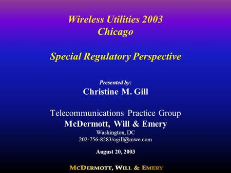 Wireless Utilities 2003 Chicago Special Regulatory Perspective Presented by: Christine M. Gill Telecommunications Practice Group McDermott, Will & Emery.