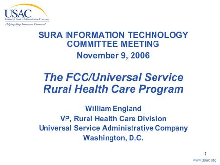 Www.usac.org 1 SURA INFORMATION TECHNOLOGY COMMITTEE MEETING November 9, 2006 The FCC/Universal Service Rural Health Care Program William England VP, Rural.