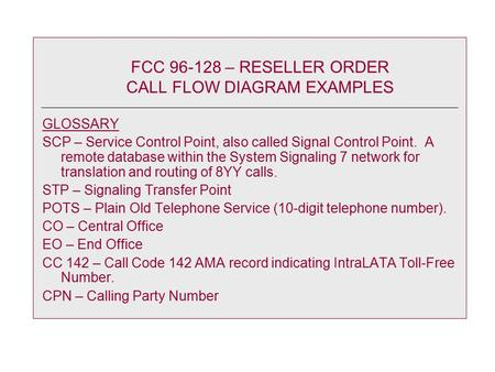 FCC 96-128 – RESELLER ORDER CALL FLOW DIAGRAM EXAMPLES GLOSSARY SCP – Service Control Point, also called Signal Control Point. A remote database within.
