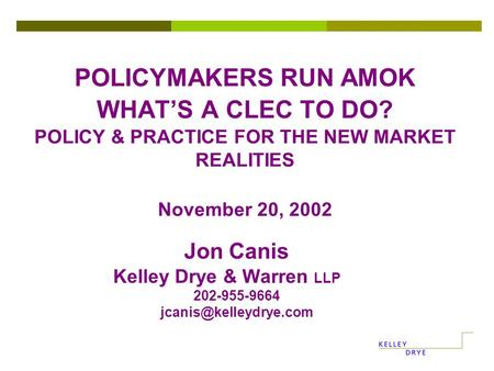 POLICYMAKERS RUN AMOK WHAT'S A CLEC TO DO? POLICY & PRACTICE FOR THE NEW MARKET REALITIES November 20, 2002 Jon Canis Kelley Drye & Warren LLP 202-955-9664.