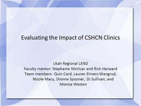 Evaluating the Impact of CSHCN Clinics Utah Regional LEND Faculty mentor: Stephanie McVicar and Rich Harward Team members: Quin Card, Lauren Eimers-Wangrud,