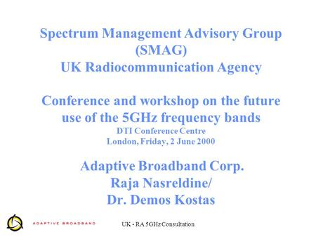 UK - RA 5GHz Consultation Spectrum Management Advisory Group (SMAG) UK Radiocommunication Agency Conference and workshop on the future use of the 5GHz.