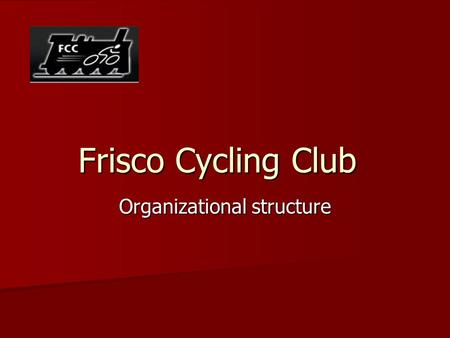 Frisco Cycling Club Organizational structure. Mission Statement The Frisco Cycling Club is dedicated to advancing the sport of cycling with riders of.