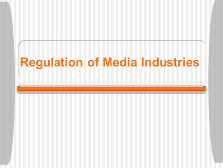 Regulation of Media Industries Regulation Generally speaking, why does the government regulate businesses and industries? Ensure free markets.
