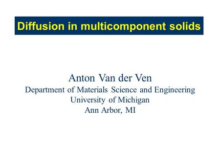 Diffusion in multicomponent solids Anton Van der Ven Department of Materials Science and Engineering University of Michigan Ann Arbor, MI.