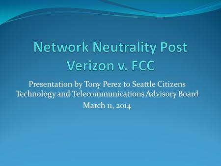 Presentation by Tony Perez to Seattle Citizens Technology and Telecommunications Advisory Board March 11, 2014.