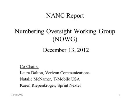 NANC Report Numbering Oversight Working Group (NOWG) December 13, 2012 Co-Chairs: Laura Dalton, Verizon Communications Natalie McNamer, T-Mobile USA Karen.