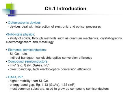 Ch.1 Introduction Optoelectronic devices: - devices deal with interaction of electronic and optical processes Solid-state physics: - study of solids, through.