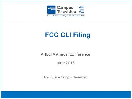 FCC CLI Filing AHECTA Annual Conference June 2013 Jim Irwin – Campus Televideo.