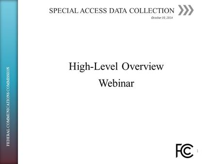 SPECIAL ACCESS DATA COLLECTION 1 High-Level OverviewHigh-Level OverviewWebinar October 30, 2014 FEDERAL COMMUNICATIONS COMMISSION.