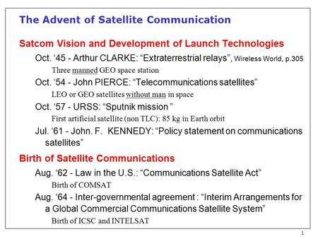 "1 The Advent of Satellite Communication Satcom Vision and Development of Launch Technologies Oct. '45 - Arthur CLARKE: ""Extraterrestrial relays"", Wireless."