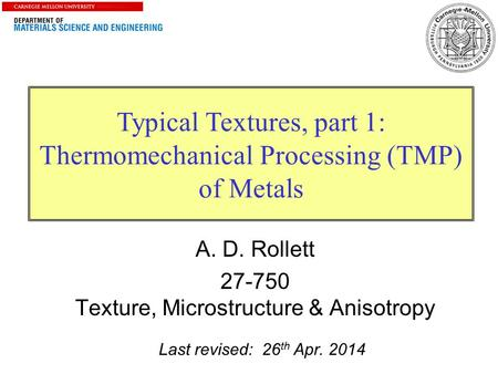 1 Typical Textures, part 1: Thermomechanical Processing (TMP) of Metals Last revised: 26 th Apr. 2014 A. D. Rollett 27-750 Texture, Microstructure & Anisotropy.