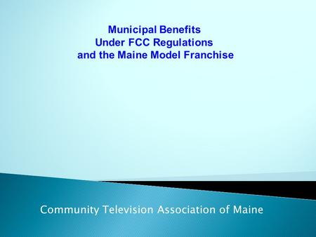 Municipal Benefits Under FCC Regulations and the Maine Model Franchise Community Television Association of Maine.
