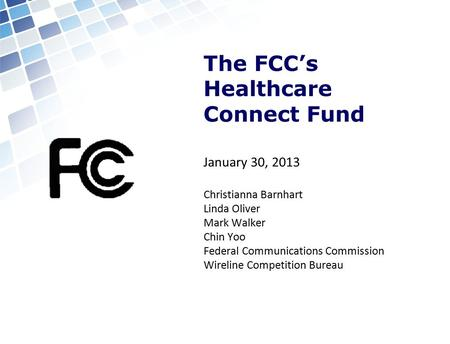 The FCC's Healthcare Connect Fund January 30, 2013 Christianna Barnhart Linda Oliver Mark Walker Chin Yoo Federal Communications Commission Wireline Competition.