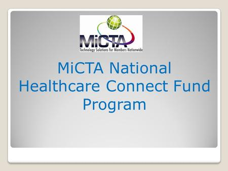 MiCTA National Healthcare Connect Fund Program Program History 2000 – MiCTA develops (with its vendor partners) dial-up digitally compressed interactive.