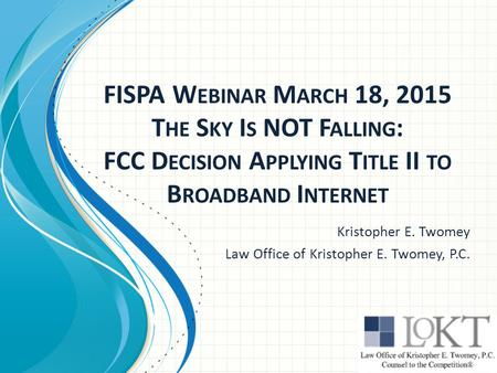 FISPA W EBINAR M ARCH 18, 2015 T HE S KY I S NOT F ALLING : FCC D ECISION A PPLYING T ITLE II TO B ROADBAND I NTERNET Kristopher E. Twomey Law Office of.