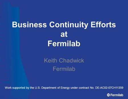 Business Continuity Efforts at Fermilab Keith Chadwick Fermilab Work supported by the U.S. Department of Energy under contract No. DE-AC02-07CH11359.
