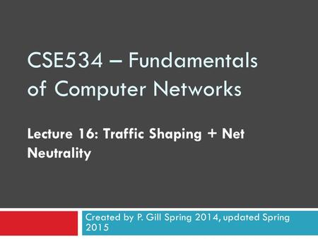 CSE534 – Fundamentals of Computer Networks Lecture 16: Traffic Shaping + Net Neutrality Created by P. Gill Spring 2014, updated Spring 2015.