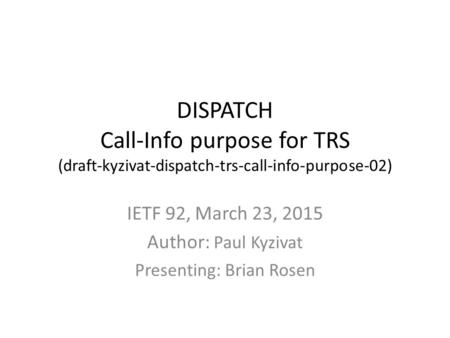 DISPATCH Call-Info purpose for TRS (draft-kyzivat-dispatch-trs-call-info-purpose-02) IETF 92, March 23, 2015 Author: Paul Kyzivat Presenting: Brian Rosen.
