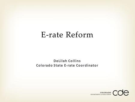 DeLilah Collins Colorado State E-rate Coordinator E-rate Reform.