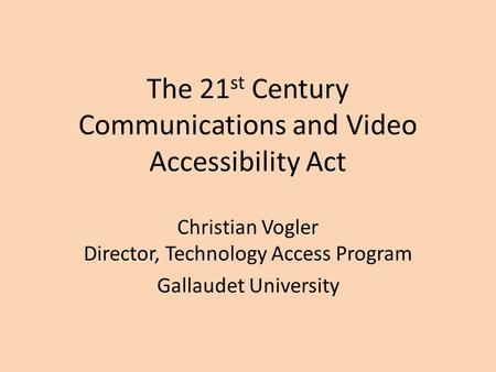 The 21 st Century Communications and Video Accessibility Act Christian Vogler Director, Technology Access Program Gallaudet University.