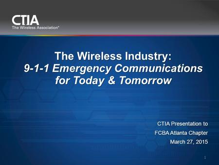 The Wireless Industry: 9-1-1 Emergency Communications for Today & Tomorrow 1 CTIA Presentation to FCBA Atlanta Chapter March 27, 2015.