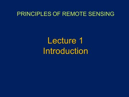 PRINCIPLES OF REMOTE SENSING Lecture 1 Introduction.