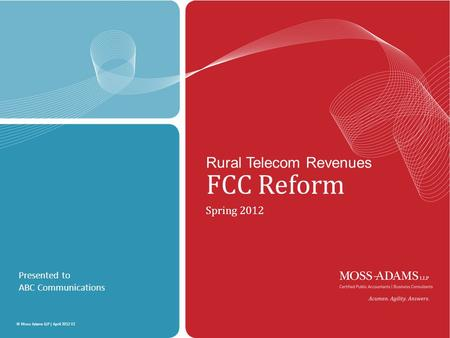 MOSS ADAMS LLP | 1 © Moss Adams LLP | April 2012 V2 Rural Telecom Revenues FCC Reform Spring 2012 Presented to ABC Communications.