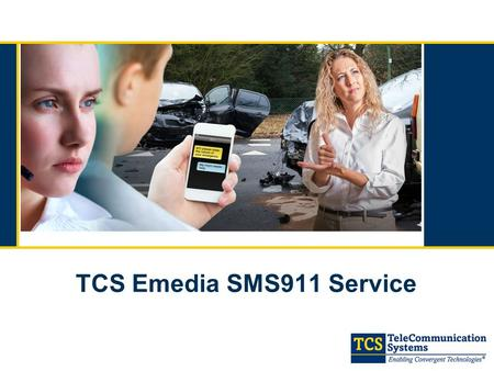 TCS Emedia SMS911 Service. 2 December 2012: Tier 1-NENA-APCO Voluntary Agreement o Tier 1 General Availability per Carrier Agreement out by May 15, 2014.