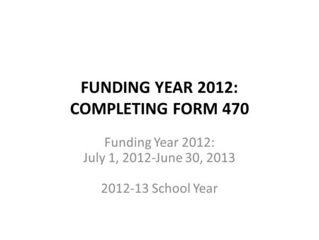 FUNDING YEAR 2012: COMPLETING FORM 470 Funding Year 2012: July 1, 2012-June 30, 2013 2012-13 School Year.