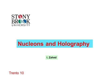Trento 10 Nucleons and Holography I. Zahed. Outline Holography 1-Nucleon 2-Nucleon -Nucleon.