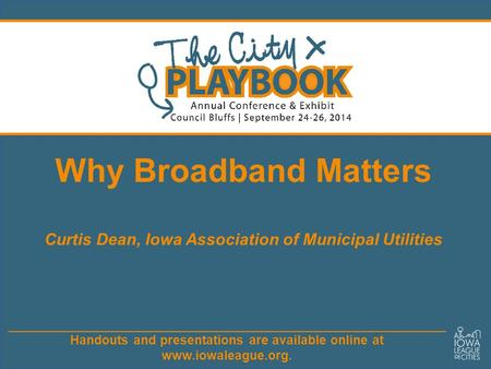 Handouts and presentations are available online at www.iowaleague.org. Why Broadband Matters Curtis Dean, Iowa Association of Municipal Utilities.