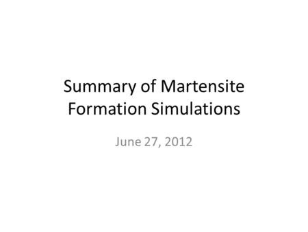 Summary of Martensite Formation Simulations June 27, 2012.