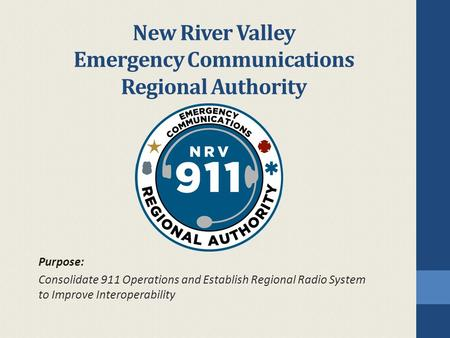 New River Valley Emergency Communications Regional Authority Purpose: Consolidate 911 Operations and Establish Regional Radio System to Improve Interoperability.