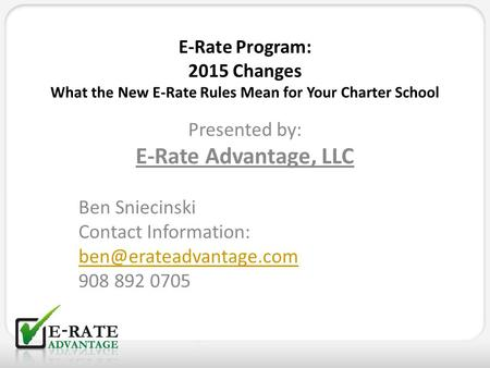 E-Rate Program: 2015 Changes What the New E-Rate Rules Mean for Your Charter School Presented by: E-Rate Advantage, LLC Ben Sniecinski Contact Information:
